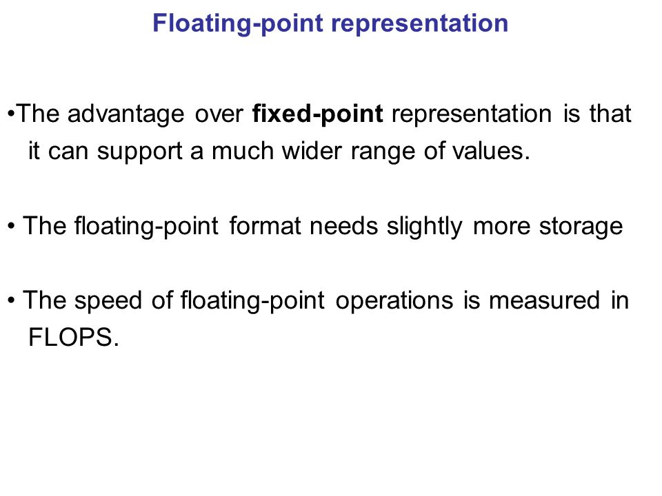 Floating-point representation The advantage over fixed-point representation is that it can support a much wider range of values.