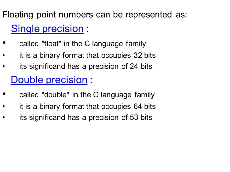 Floating point numbers can be represented as: Single precision : called float in the C language family it is a binary format that occupies 32 bits its significand has a precision of 24 bits Double precision : called double in the C language family it is a binary format that occupies 64 bits its significand has a precision of 53 bits