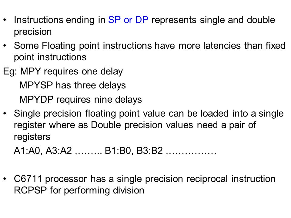 Instructions ending in SP or DP represents single and double precision Some Floating point instructions have more latencies than fixed point instructions Eg: MPY requires one delay MPYSP has three delays MPYDP requires nine delays Single precision floating point value can be loaded into a single register where as Double precision values need a pair of registers A1:A0, A3:A2,……..