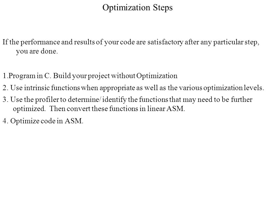 Optimization Steps If the performance and results of your code are satisfactory after any particular step, you are done. 1.Program in C. Build your pr