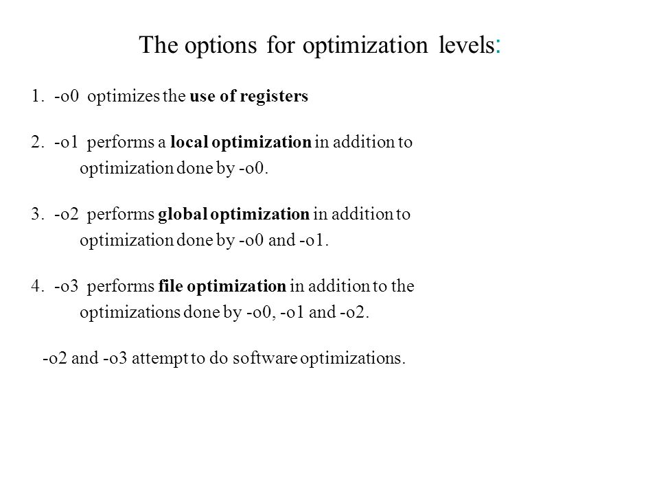 The options for optimization levels : 1. -o0 optimizes the use of registers 2. -o1 performs a local optimization in addition to optimization done by -