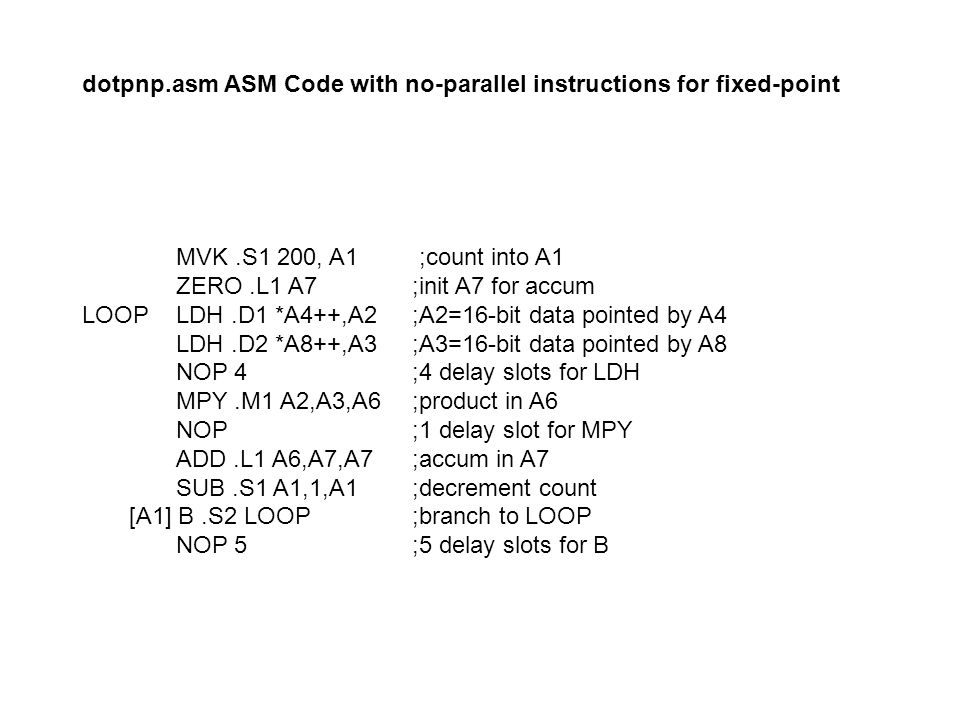 dotpnp.asm ASM Code with no-parallel instructions for fixed-point MVK.S1 200, A1 ;count into A1 ZERO.L1 A7 ;init A7 for accum LOOP LDH.D1 *A4++,A2 ;A2