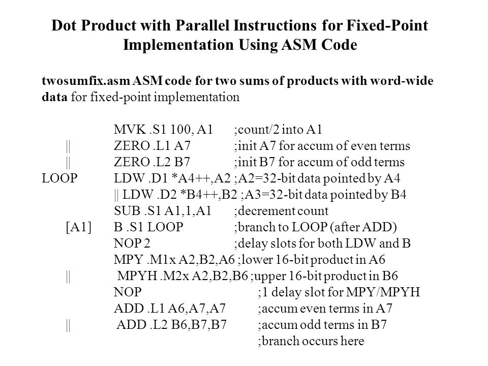 Dot Product with Parallel Instructions for Fixed-Point Implementation Using ASM Code twosumfix.asm ASM code for two sums of products with word-wide data for fixed-point implementation MVK.S1 100, A1 ;count/2 into A1 || ZERO.L1 A7 ;init A7 for accum of even terms || ZERO.L2 B7 ;init B7 for accum of odd terms LOOP LDW.D1 *A4++,A2 ;A2=32-bit data pointed by A4 || LDW.D2 *B4++,B2 ;A3=32-bit data pointed by B4 SUB.S1 A1,1,A1 ;decrement count [A1] B.S1 LOOP ;branch to LOOP (after ADD) NOP 2 ;delay slots for both LDW and B MPY.M1x A2,B2,A6 ;lower 16-bit product in A6 || MPYH.M2x A2,B2,B6 ;upper 16-bit product in B6 NOP ;1 delay slot for MPY/MPYH ADD.L1 A6,A7,A7 ;accum even terms in A7 || ADD.L2 B6,B7,B7 ;accum odd terms in B7 ;branch occurs here