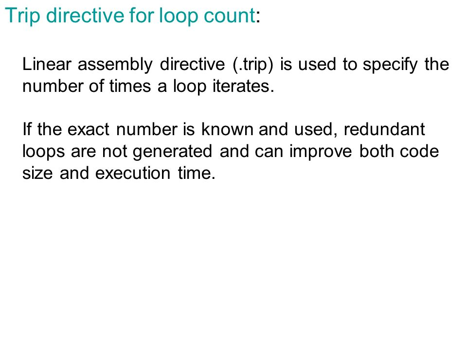 Trip directive for loop count: Linear assembly directive (.trip) is used to specify the number of times a loop iterates. If the exact number is known