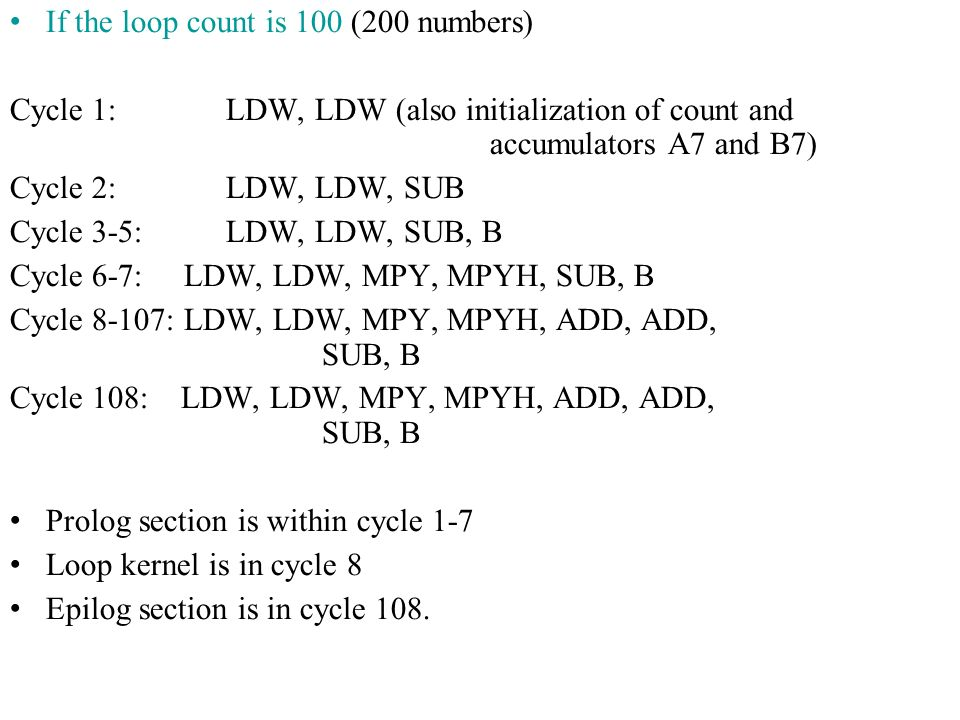 If the loop count is 100 (200 numbers) Cycle 1: LDW, LDW (also initialization of count and accumulators A7 and B7) Cycle 2: LDW, LDW, SUB Cycle 3-5: LDW, LDW, SUB, B Cycle 6-7: LDW, LDW, MPY, MPYH, SUB, B Cycle 8-107: LDW, LDW, MPY, MPYH, ADD, ADD, SUB, B Cycle 108: LDW, LDW, MPY, MPYH, ADD, ADD, SUB, B Prolog section is within cycle 1-7 Loop kernel is in cycle 8 Epilog section is in cycle 108.