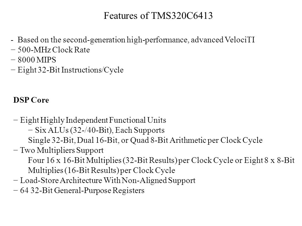 Features of TMS320C6413 - Based on the second-generation high-performance, advanced VelociTI 500-MHz Clock Rate 8000 MIPS Eight 32-Bit Instructions/Cy