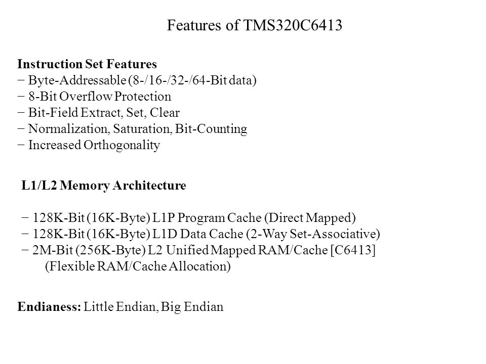 Features of TMS320C6413 Instruction Set Features Byte-Addressable (8-/16-/32-/64-Bit data) 8-Bit Overflow Protection Bit-Field Extract, Set, Clear Nor