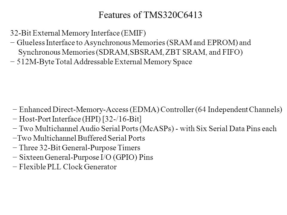Features of TMS320C6413 32-Bit External Memory Interface (EMIF) Glueless Interface to Asynchronous Memories (SRAM and EPROM) and Synchronous Memories