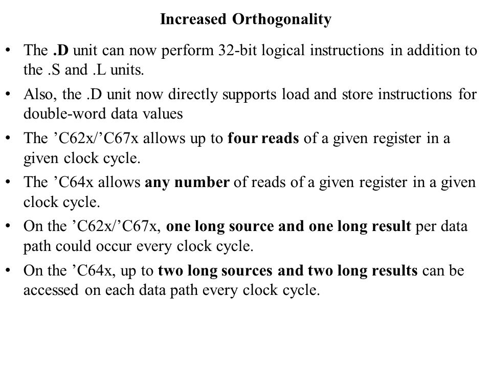 Increased Orthogonality The.D unit can now perform 32-bit logical instructions in addition to the.S and.L units.