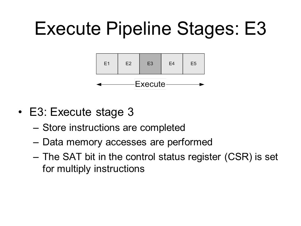 Execute Pipeline Stages: E3 E3: Execute stage 3 –Store instructions are completed –Data memory accesses are performed –The SAT bit in the control status register (CSR) is set for multiply instructions