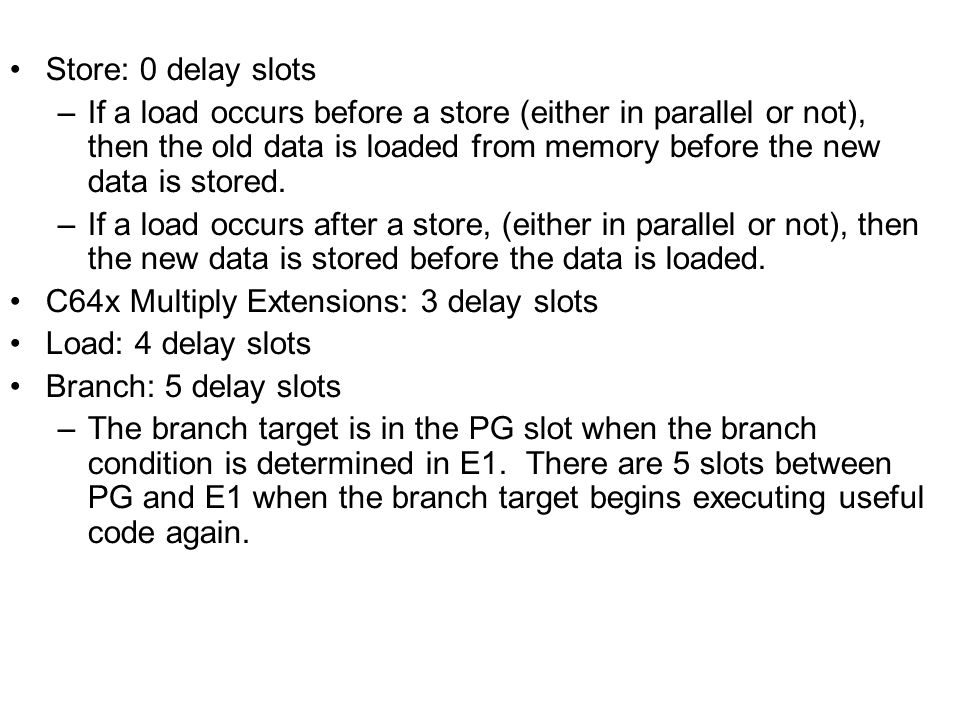 Store: 0 delay slots –If a load occurs before a store (either in parallel or not), then the old data is loaded from memory before the new data is stored.