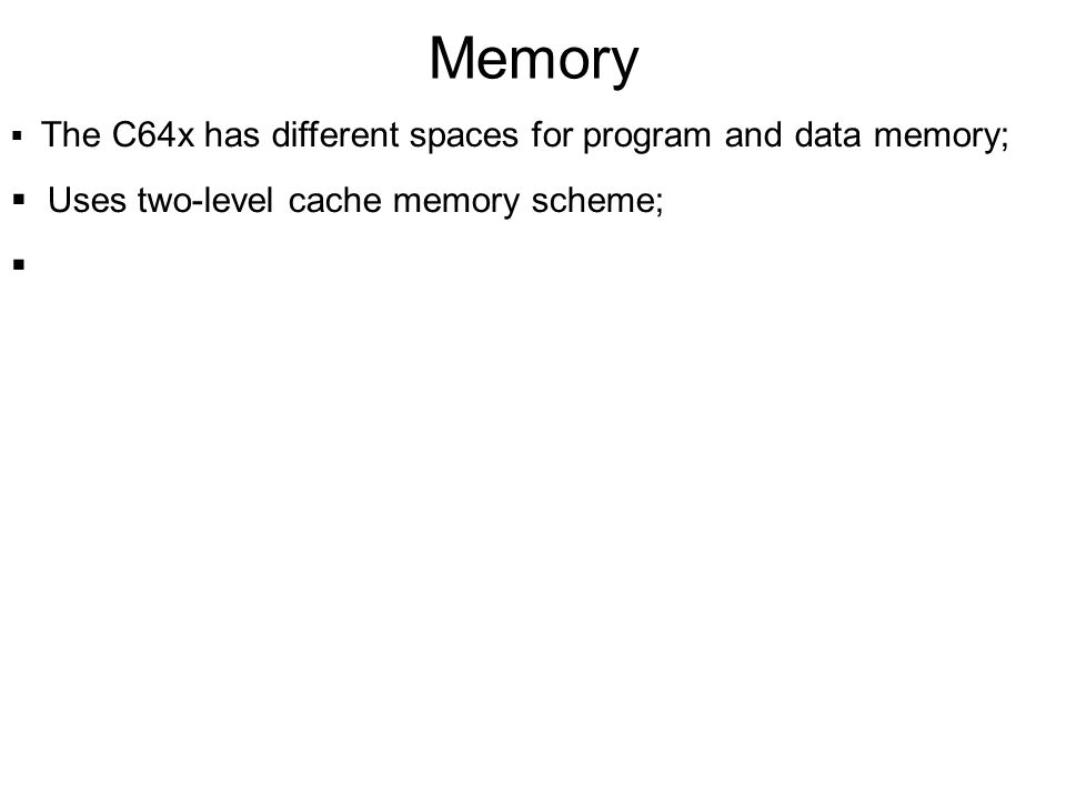 Memory The C64x has different spaces for program and data memory; Uses two-level cache memory scheme;