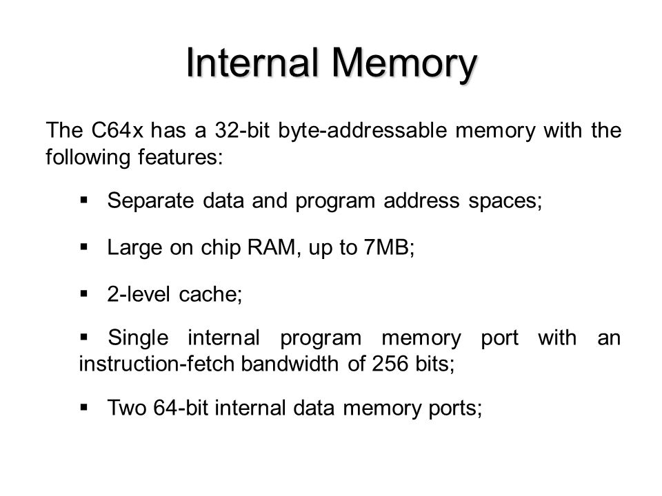 Internal Memory The C64x has a 32-bit byte-addressable memory with the following features: Separate data and program address spaces; Large on chip RAM, up to 7MB; 2-level cache; Single internal program memory port with an instruction-fetch bandwidth of 256 bits; Two 64-bit internal data memory ports;