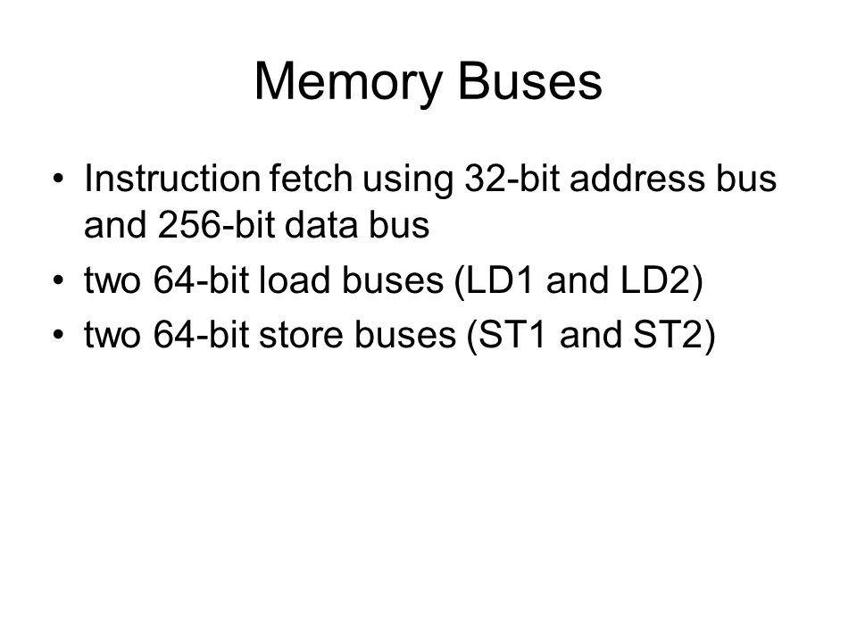 Memory Buses Instruction fetch using 32-bit address bus and 256-bit data bus two 64-bit load buses (LD1 and LD2) two 64-bit store buses (ST1 and ST2)