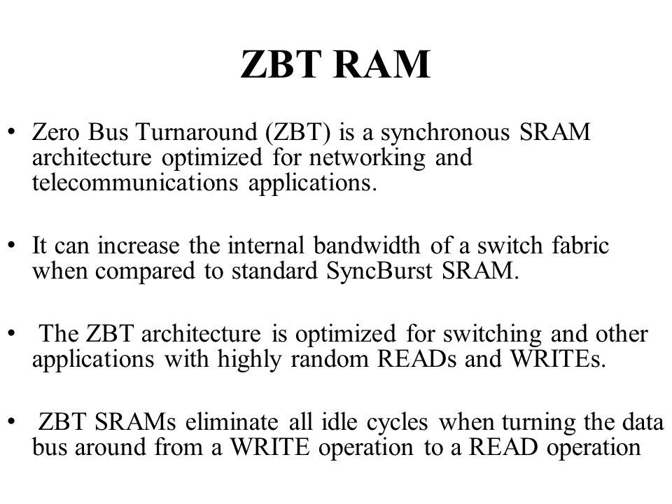ZBT RAM Zero Bus Turnaround (ZBT) is a synchronous SRAM architecture optimized for networking and telecommunications applications.