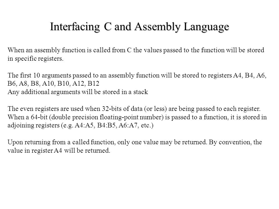 Interfacing C and Assembly Language When an assembly function is called from C the values passed to the function will be stored in specific registers.