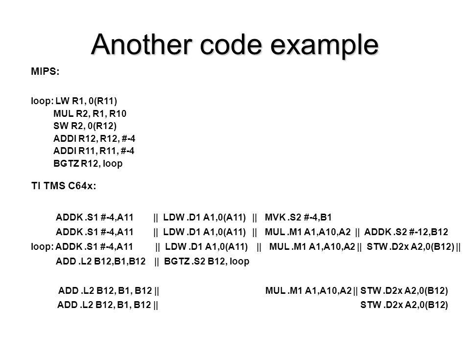 Another code example MIPS: loop: LW R1, 0(R11) MUL R2, R1, R10 SW R2, 0(R12) ADDI R12, R12, #-4 ADDI R11, R11, #-4 BGTZ R12, loop TI TMS C64x: ADDK.S1
