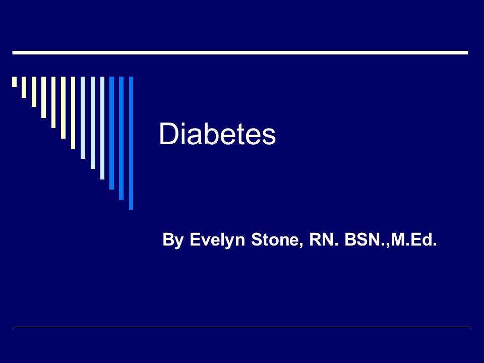 Diabetes By Evelyn Stone, RN. BSN.,M.Ed.