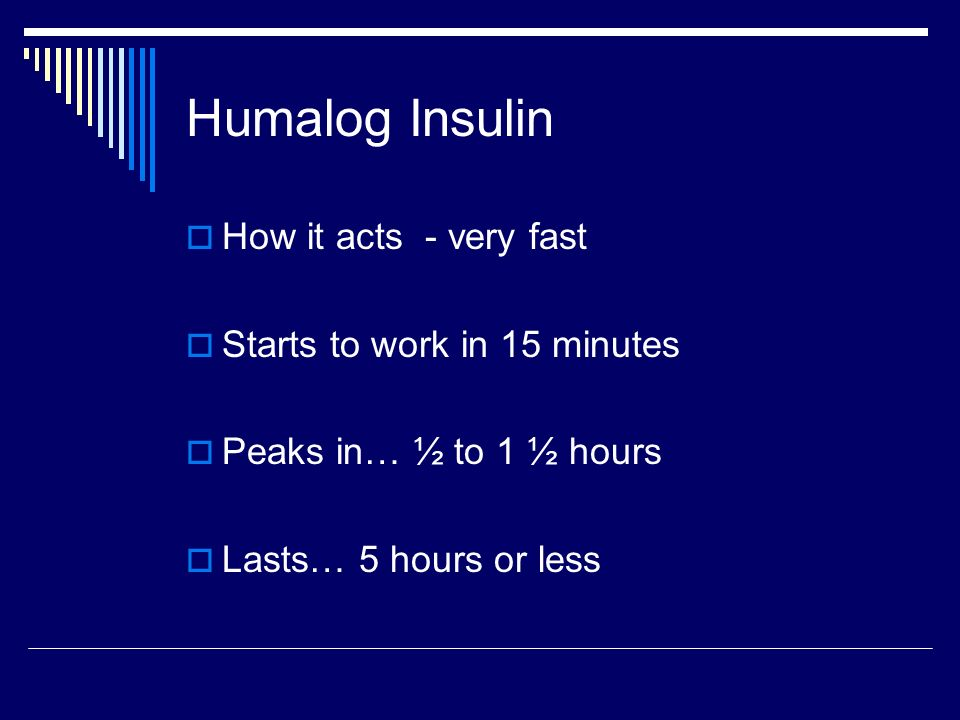 Humalog Insulin How it acts - very fast Starts to work in 15 minutes Peaks in… ½ to 1 ½ hours Lasts… 5 hours or less