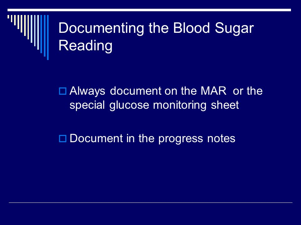Documenting the Blood Sugar Reading Always document on the MAR or the special glucose monitoring sheet Document in the progress notes