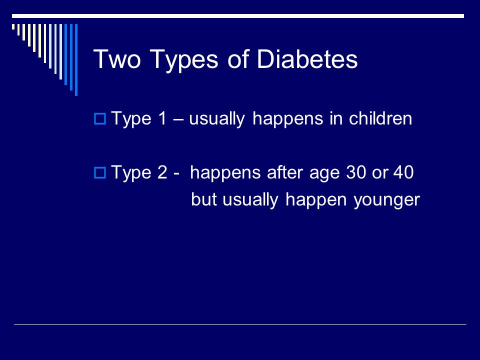 Two Types of Diabetes Type 1 – usually happens in children Type 2 - happens after age 30 or 40 but usually happen younger