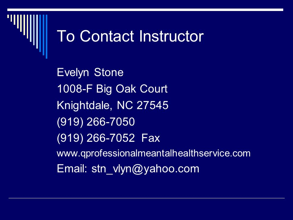 To Contact Instructor Evelyn Stone 1008-F Big Oak Court Knightdale, NC 27545 (919) 266-7050 (919) 266-7052 Fax www.qprofessionalmeantalhealthservice.c