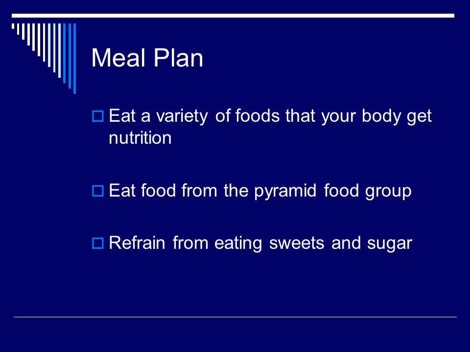 Meal Plan Eat a variety of foods that your body get nutrition Eat food from the pyramid food group Refrain from eating sweets and sugar
