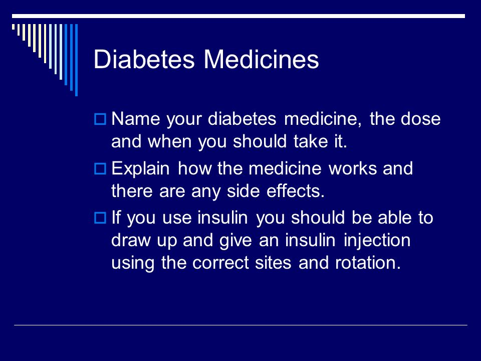 Diabetes Medicines Name your diabetes medicine, the dose and when you should take it. Explain how the medicine works and there are any side effects. I