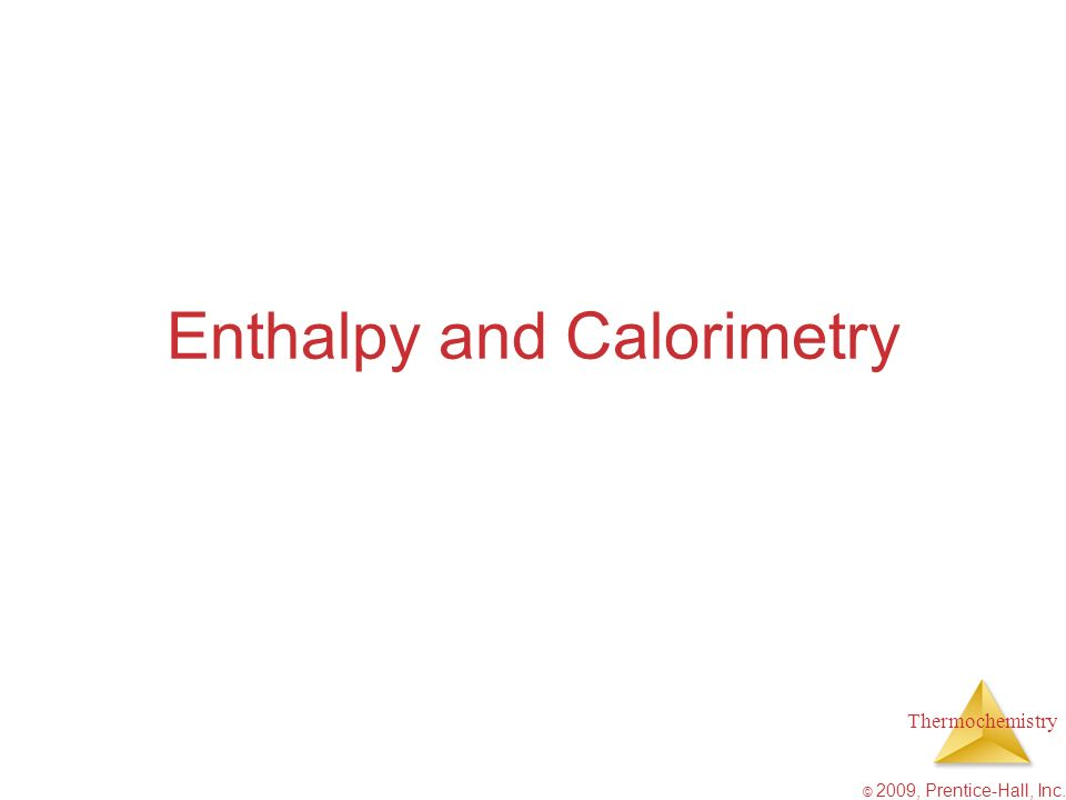 Thermochemistry © 2009, Prentice-Hall, Inc. Enthalpy and Calorimetry