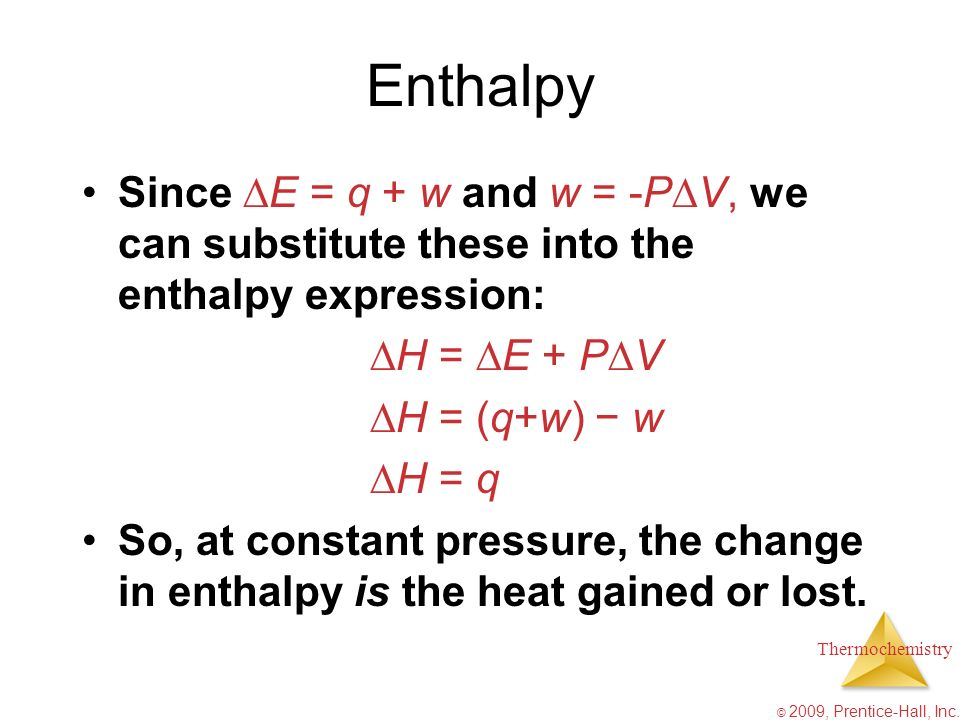 Thermochemistry © 2009, Prentice-Hall, Inc. Enthalpy Since E = q + w and w = -P V, we can substitute these into the enthalpy expression: H = E + P V H