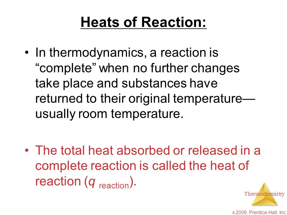 Thermochemistry © 2009, Prentice-Hall, Inc. Heats of Reaction: In thermodynamics, a reaction iscomplete when no further changes take place and substan