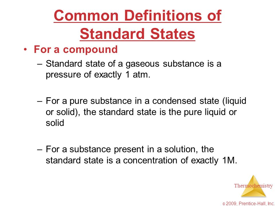 Thermochemistry © 2009, Prentice-Hall, Inc. Common Definitions of Standard States For a compound –Standard state of a gaseous substance is a pressure