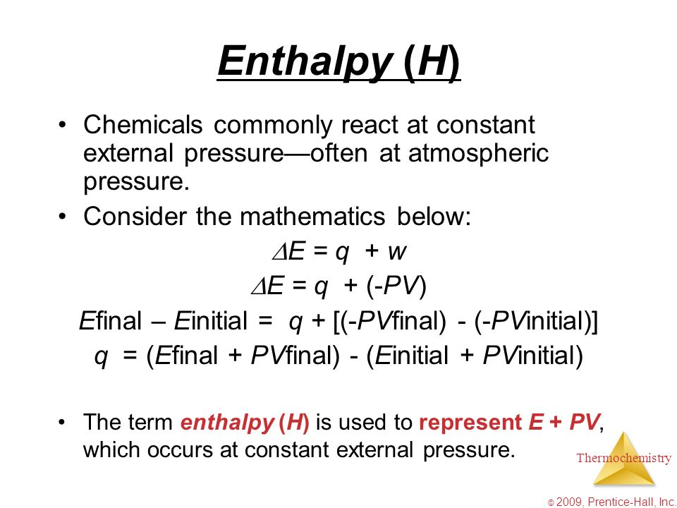 Thermochemistry © 2009, Prentice-Hall, Inc. Enthalpy (H) Chemicals commonly react at constant external pressureoften at atmospheric pressure. Consider