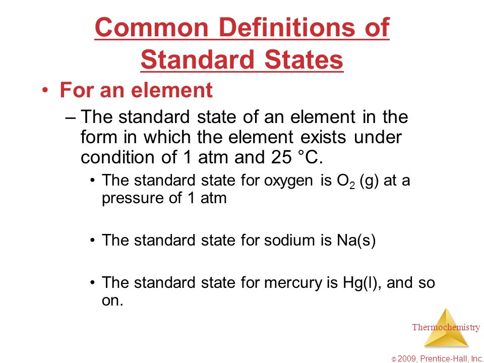 Thermochemistry © 2009, Prentice-Hall, Inc. Common Definitions of Standard States For an element –The standard state of an element in the form in whic