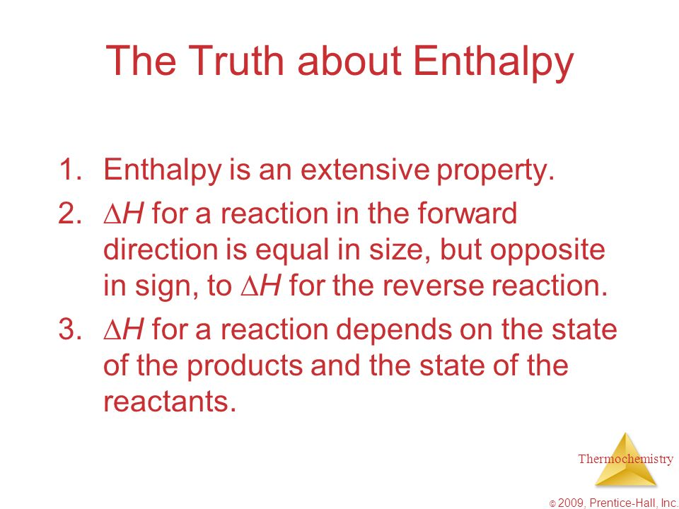Thermochemistry © 2009, Prentice-Hall, Inc. The Truth about Enthalpy 1.Enthalpy is an extensive property. 2. H for a reaction in the forward direction