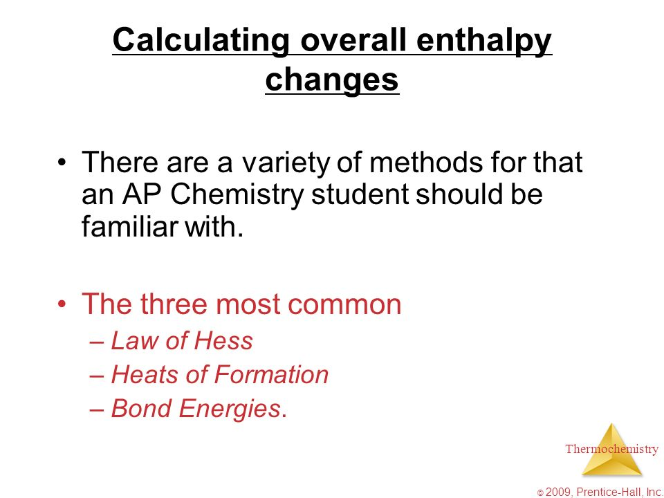 Thermochemistry © 2009, Prentice-Hall, Inc. Calculating overall enthalpy changes There are a variety of methods for that an AP Chemistry student shoul