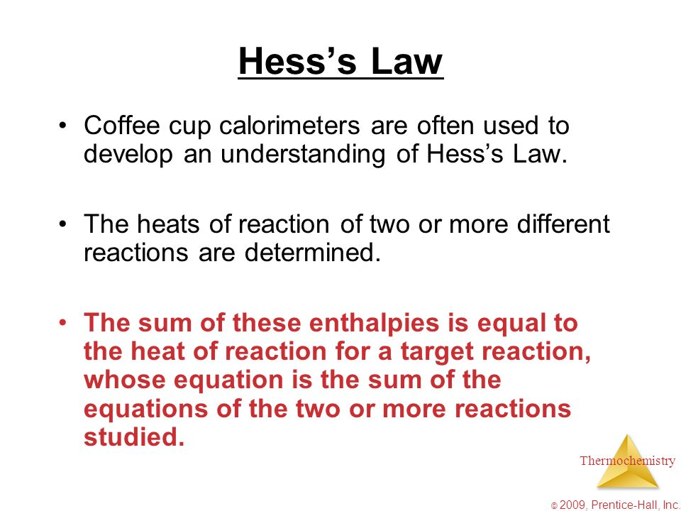 Thermochemistry © 2009, Prentice-Hall, Inc. Hesss Law Coffee cup calorimeters are often used to develop an understanding of Hesss Law. The heats of re