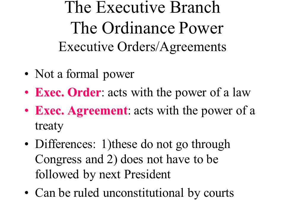The Executive Branch The Ordinance Power Executive Orders/Agreements Not a formal power Exec. OrderExec. Order: acts with the power of a law Exec. Agr