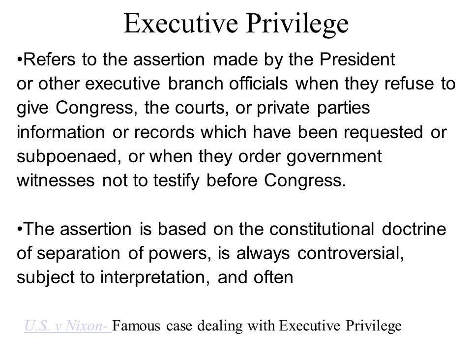 Executive Privilege Refers to the assertion made by the President or other executive branch officials when they refuse to give Congress, the courts, o