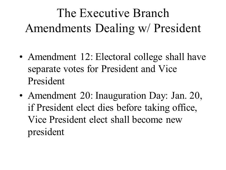 The Executive Branch Amendments Dealing w/ President Amendment 12: Electoral college shall have separate votes for President and Vice President Amendm