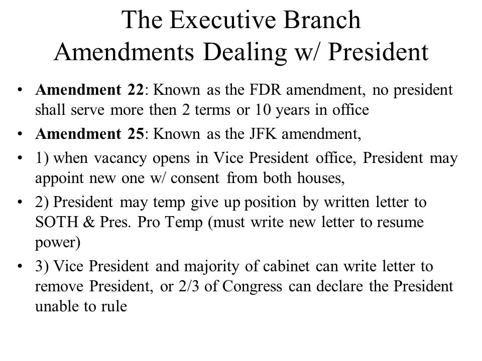 The Executive Branch Amendments Dealing w/ President Amendment 22: Known as the FDR amendment, no president shall serve more then 2 terms or 10 years