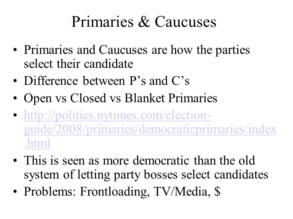 Primaries & Caucuses Primaries and Caucuses are how the parties select their candidate Difference between Ps and Cs Open vs Closed vs Blanket Primarie