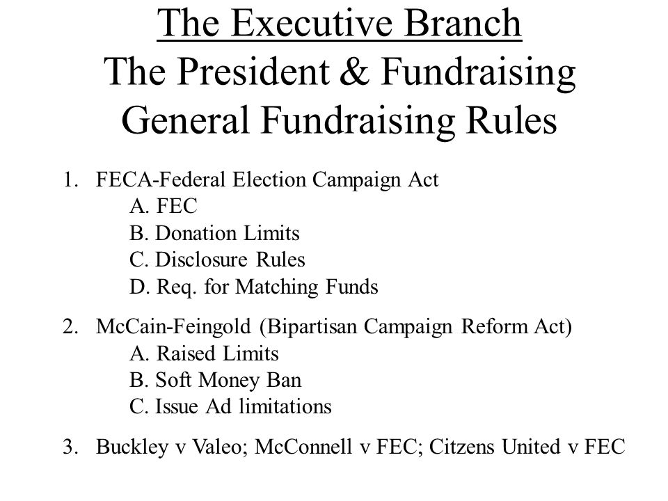 The Executive Branch The President & Fundraising General Fundraising Rules 1.FECA-Federal Election Campaign Act A. FEC B. Donation Limits C. Disclosur