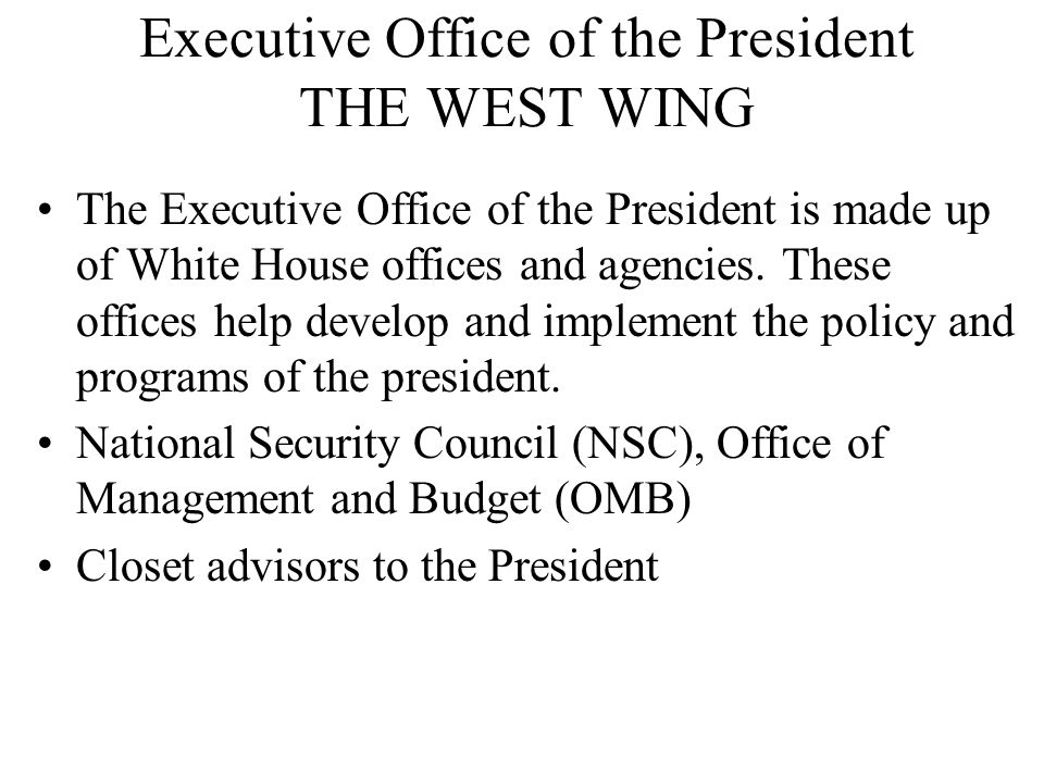 Executive Office of the President THE WEST WING The Executive Office of the President is made up of White House offices and agencies. These offices he