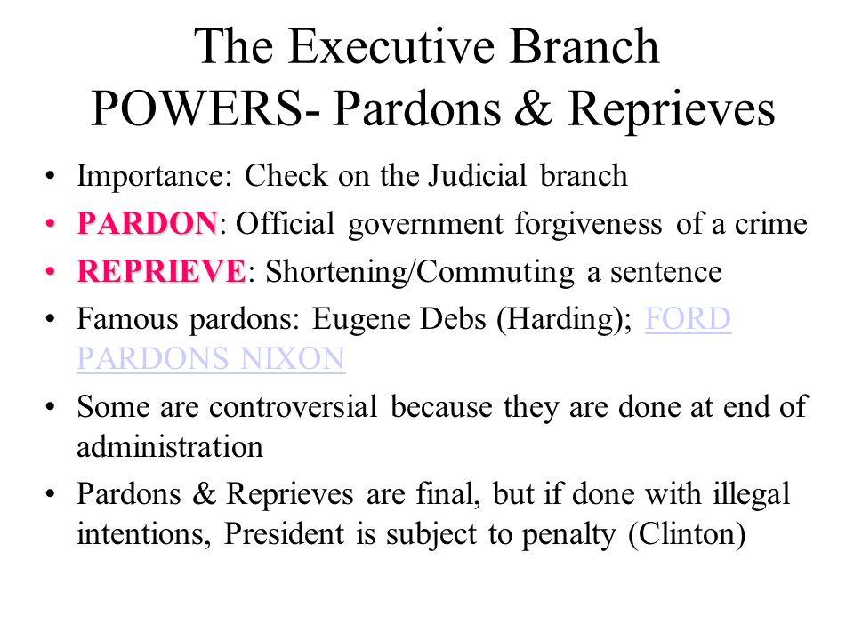 The Executive Branch POWERS- Pardons & Reprieves Importance: Check on the Judicial branch PARDONPARDON: Official government forgiveness of a crime REP