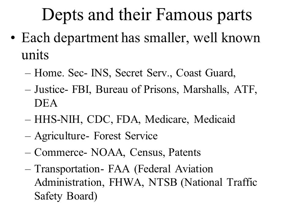 Depts and their Famous parts Each department has smaller, well known units –Home. Sec- INS, Secret Serv., Coast Guard, –Justice- FBI, Bureau of Prison