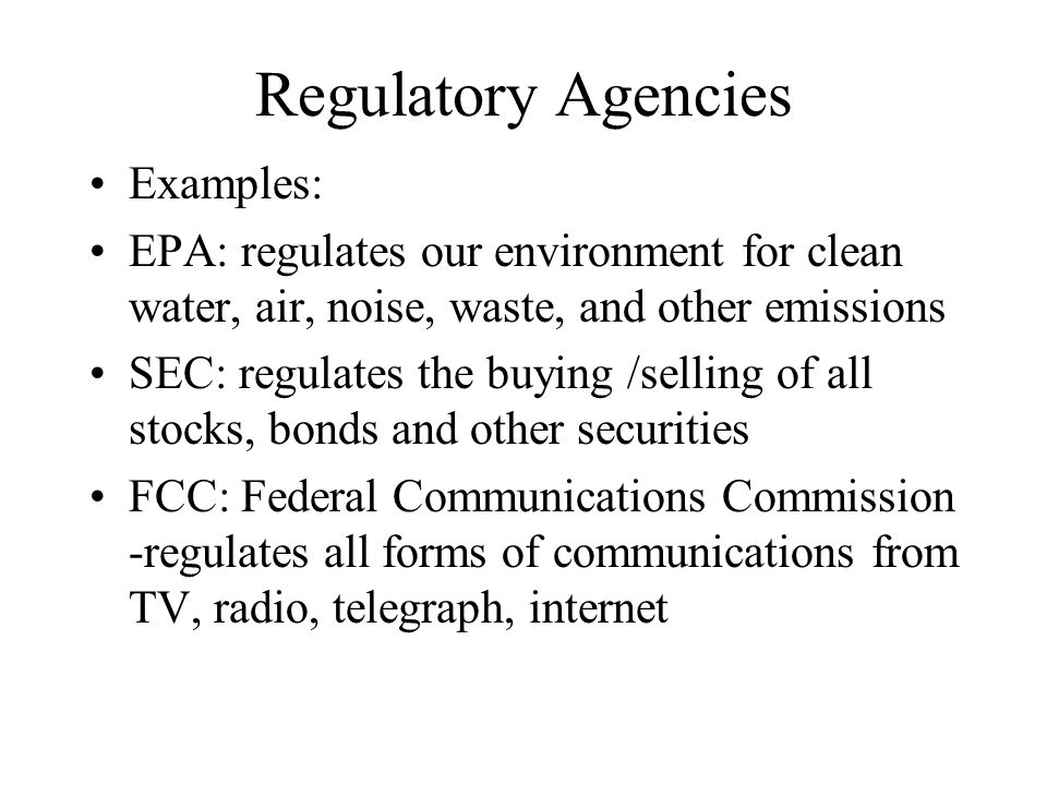 Regulatory Agencies Examples: EPA: regulates our environment for clean water, air, noise, waste, and other emissions SEC: regulates the buying /sellin