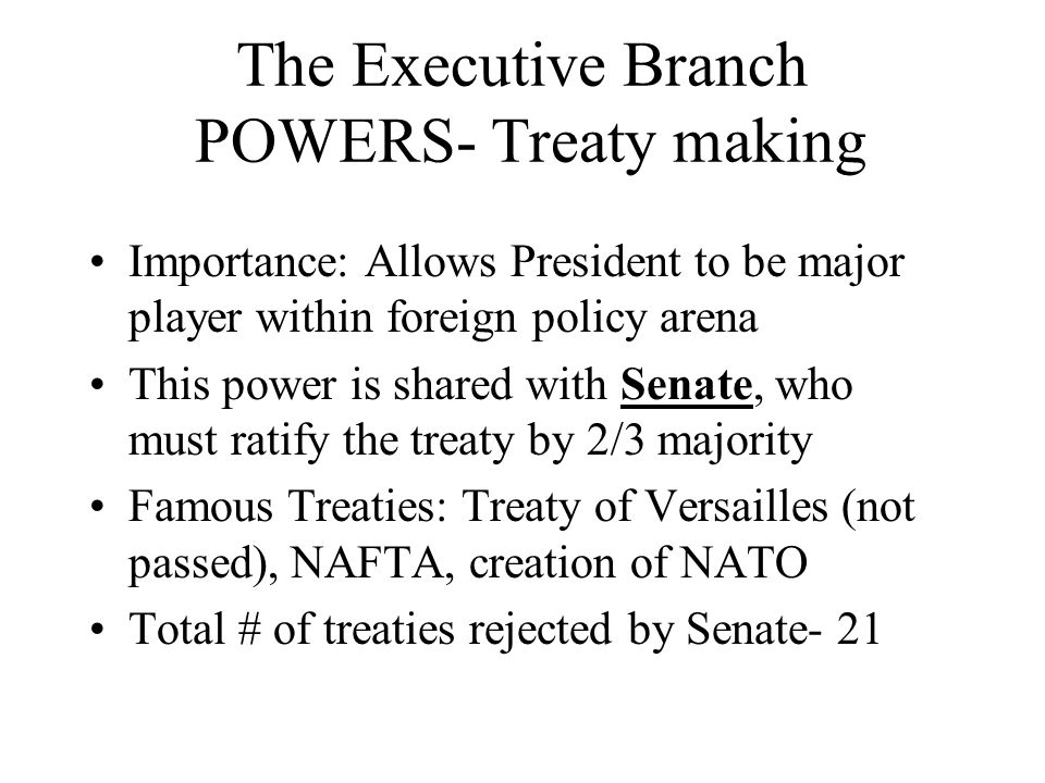 The Executive Branch POWERS- Treaty making Importance: Allows President to be major player within foreign policy arena This power is shared with Senat