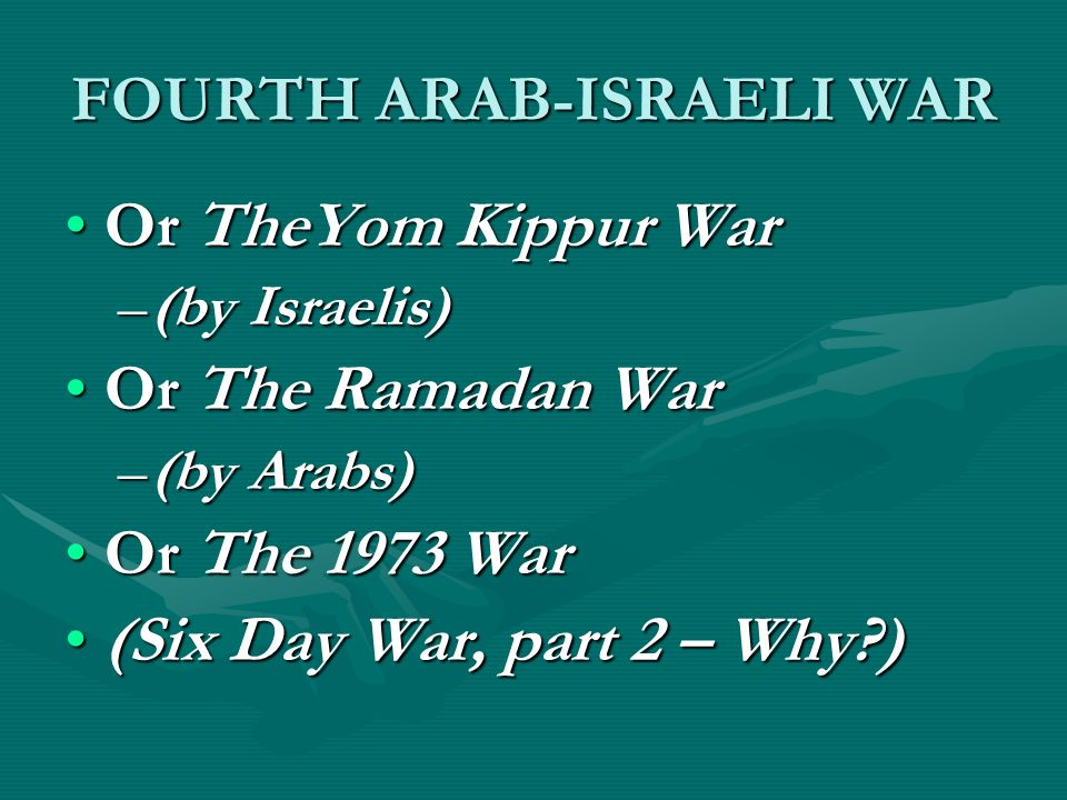 FOURTH ARAB-ISRAELI WAR Or TheYom Kippur WarOr TheYom Kippur War –(by Israelis) Or The Ramadan WarOr The Ramadan War –(by Arabs) Or The 1973 WarOr The 1973 War (Six Day War, part 2 – Why?)(Six Day War, part 2 – Why?)