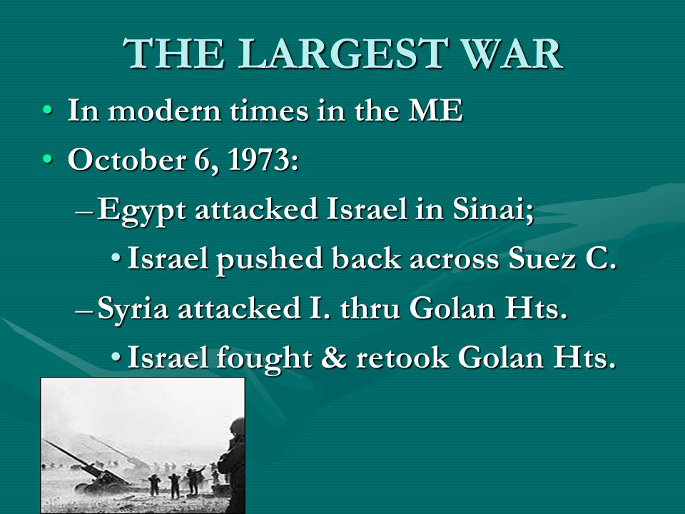 THE LARGEST WAR In modern times in the MEIn modern times in the ME October 6, 1973:October 6, 1973: –Egypt attacked Israel in Sinai; Israel pushed back across Suez C.Israel pushed back across Suez C.